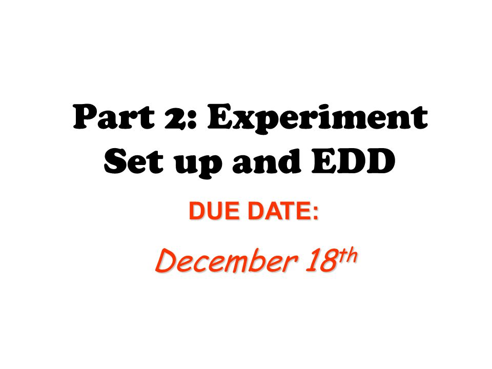 Part 2: Experiment Set up and EDD DUE DATE: December 18 th