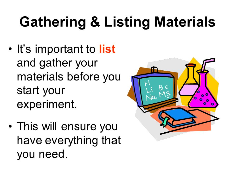 Gathering & Listing Materials It's important to list and gather your materials before you start your experiment.