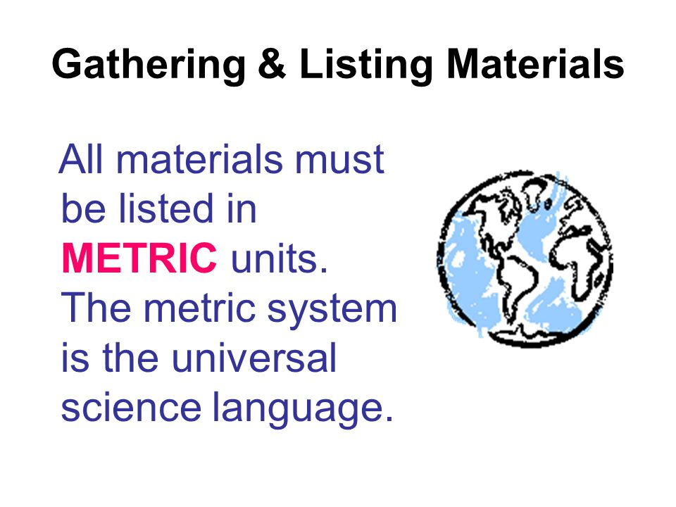 Gathering & Listing Materials All materials must be listed in METRIC units. The metric system is the universal science language.
