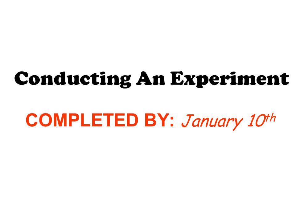 COMPLETED BY: January 10 th Conducting An Experiment