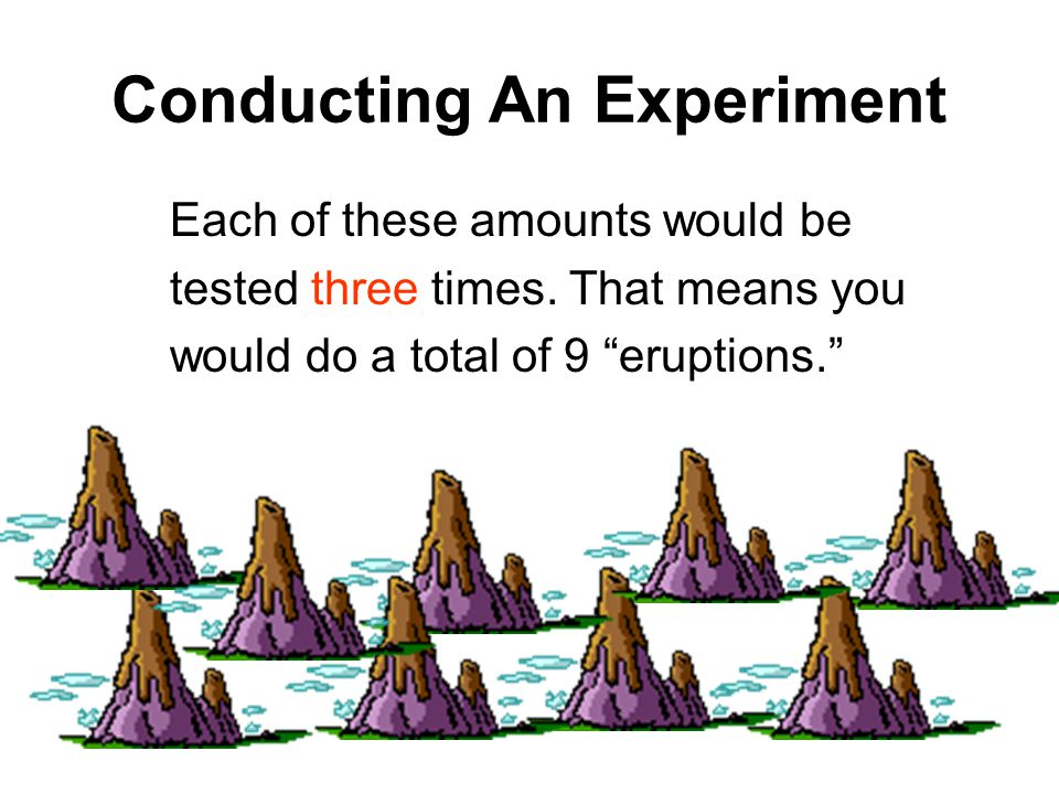 Conducting An Experiment Each of these amounts would be tested three times.