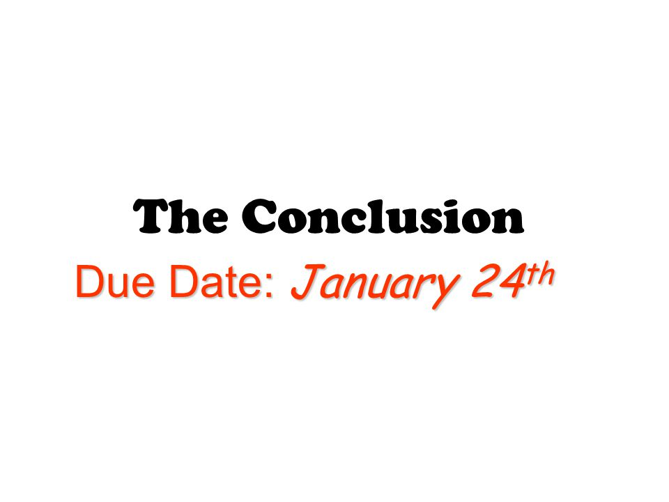 The Conclusion Due Date: January 24 th