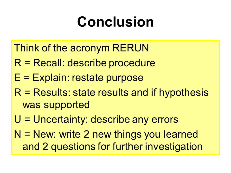 Conclusion Think of the acronym RERUN R = Recall: describe procedure E = Explain: restate purpose R = Results: state results and if hypothesis was sup