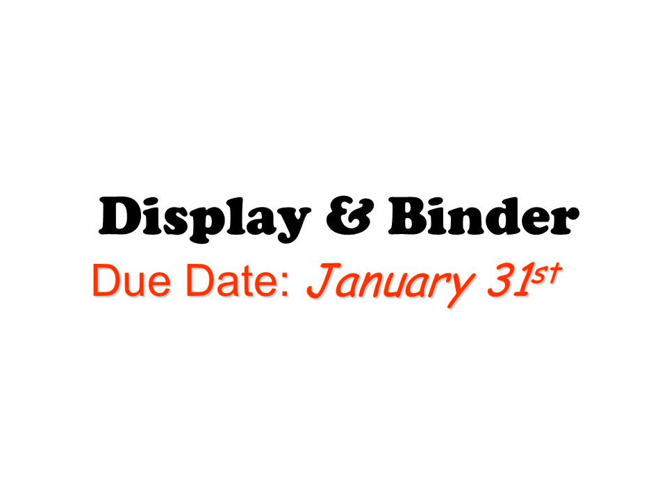 Display & Binder Due Date: January 31 st