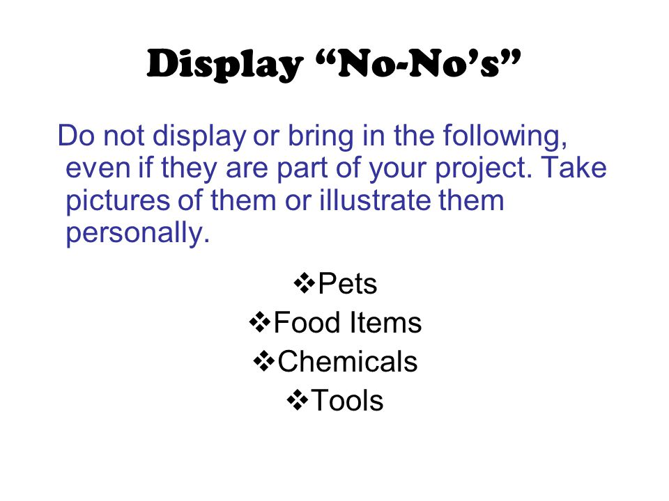 "Display ""No-No's"" Do not display or bring in the following, even if they are part of your project. Take pictures of them or illustrate them personally"
