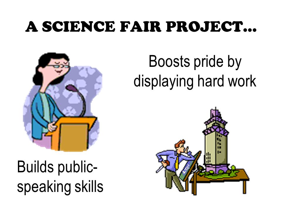 A SCIENCE FAIR PROJECT… Builds public- speaking skills Boosts pride by displaying hard work