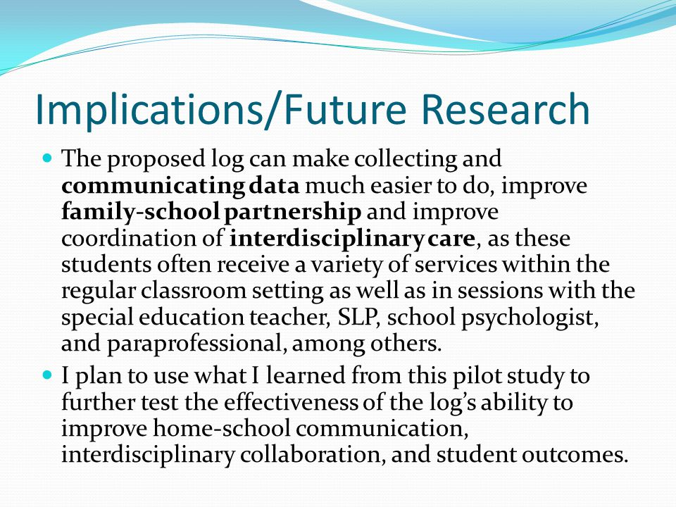 Implications/Future Research The proposed log can make collecting and communicating data much easier to do, improve family-school partnership and improve coordination of interdisciplinary care, as these students often receive a variety of services within the regular classroom setting as well as in sessions with the special education teacher, SLP, school psychologist, and paraprofessional, among others.
