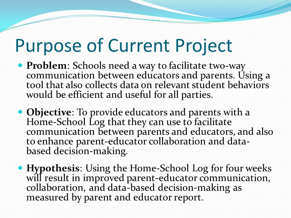 Purpose of Current Project Problem: Schools need a way to facilitate two-way communication between educators and parents.