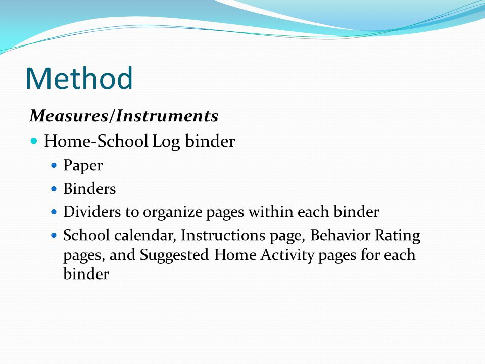 Method Measures/Instruments Home-School Log binder Paper Binders Dividers to organize pages within each binder School calendar, Instructions page, Behavior Rating pages, and Suggested Home Activity pages for each binder