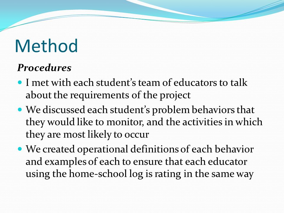Method Procedures I met with each student's team of educators to talk about the requirements of the project We discussed each student's problem behaviors that they would like to monitor, and the activities in which they are most likely to occur We created operational definitions of each behavior and examples of each to ensure that each educator using the home-school log is rating in the same way