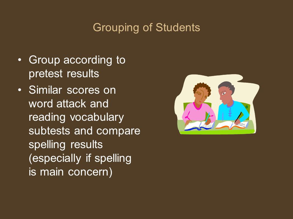 Grouping of Students Group according to pretest results Similar scores on word attack and reading vocabulary subtests and compare spelling results (es
