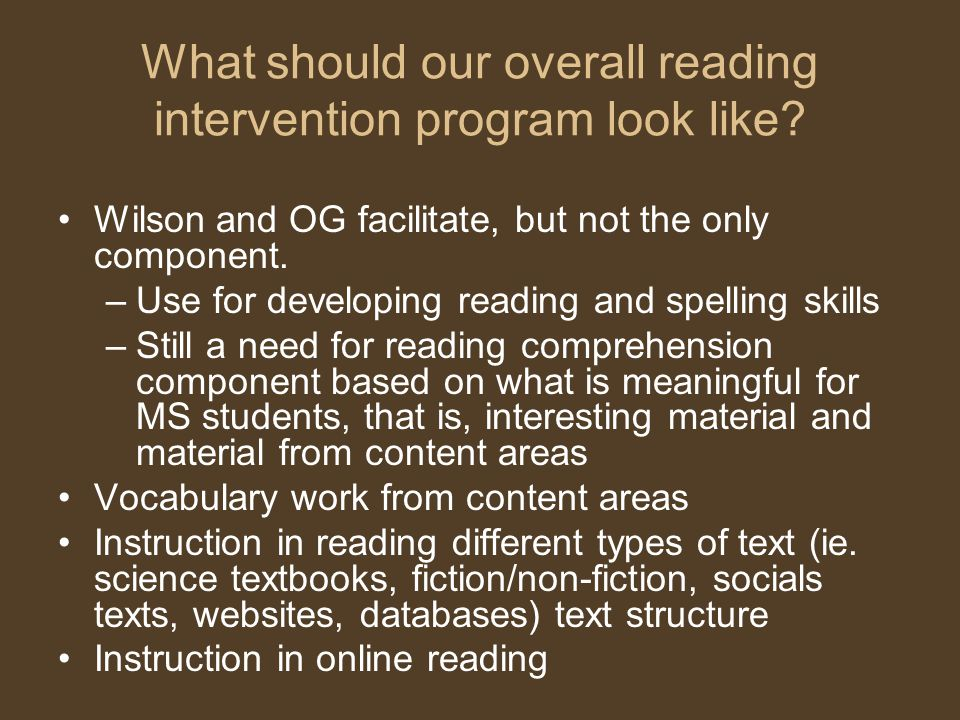 What should our overall reading intervention program look like? Wilson and OG facilitate, but not the only component. –Use for developing reading and