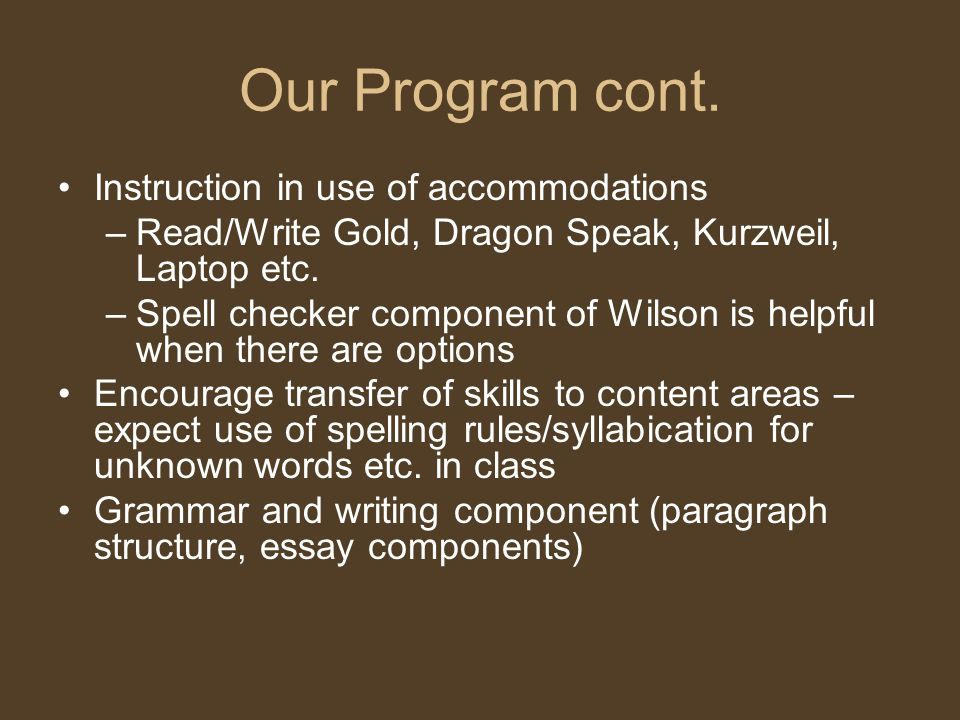 Our Program cont. Instruction in use of accommodations –Read/Write Gold, Dragon Speak, Kurzweil, Laptop etc. –Spell checker component of Wilson is hel