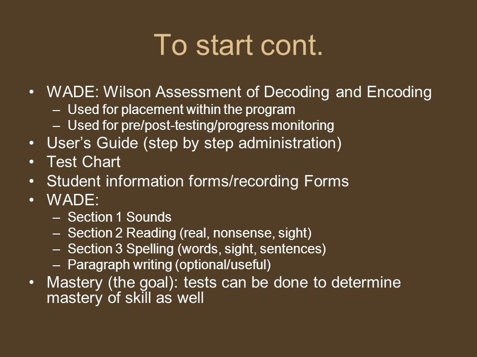 To start cont. WADE: Wilson Assessment of Decoding and Encoding –Used for placement within the program –Used for pre/post-testing/progress monitoring