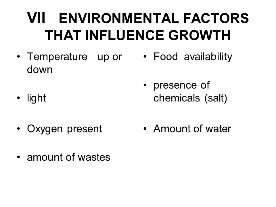 VII ENVIRONMENTAL FACTORS THAT INFLUENCE GROWTH Temperature up or down light Oxygen present amount of wastes Food availability presence of chemicals (salt) Amount of water
