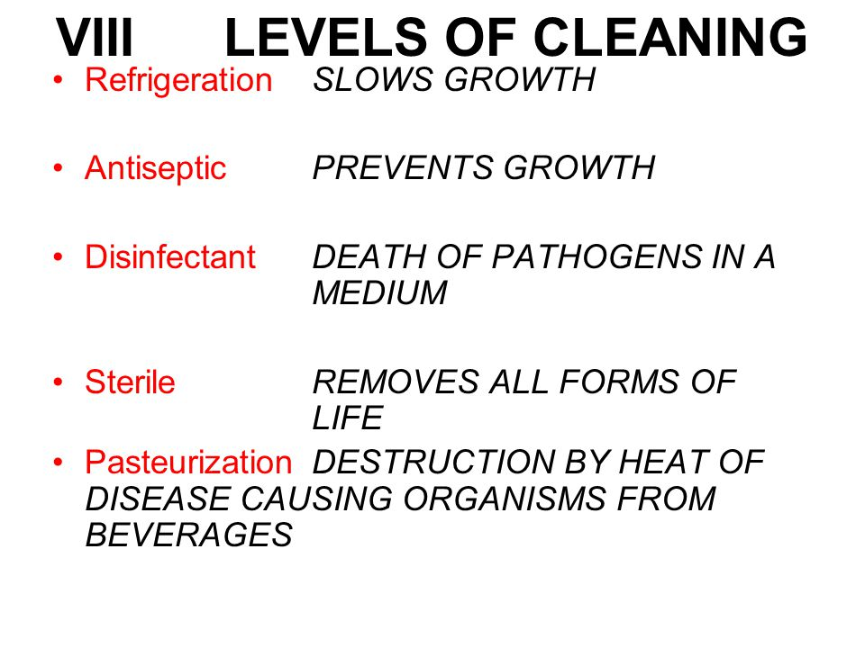 VIII LEVELS OF CLEANING RefrigerationSLOWS GROWTH Antiseptic PREVENTS GROWTH DisinfectantDEATH OF PATHOGENS IN A MEDIUM SterileREMOVES ALL FORMS OF LIFE PasteurizationDESTRUCTION BY HEAT OF DISEASE CAUSING ORGANISMS FROM BEVERAGES