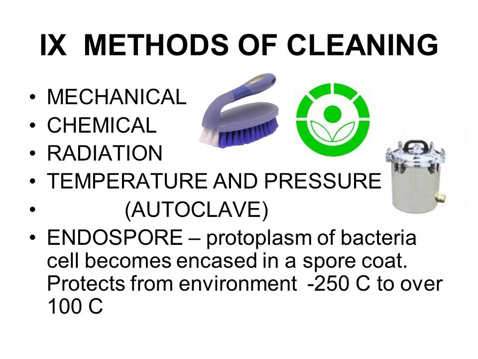 IX METHODS OF CLEANING MECHANICAL CHEMICAL RADIATION TEMPERATURE AND PRESSURE (AUTOCLAVE) ENDOSPORE – protoplasm of bacteria cell becomes encased in a spore coat.