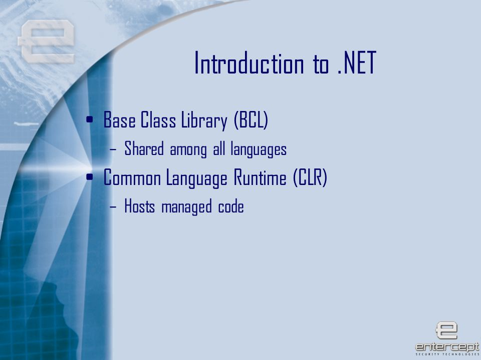 5 Introduction to.NET Base Class Library (BCL) –Shared among all languages Common Language Runtime (CLR) –Hosts managed code