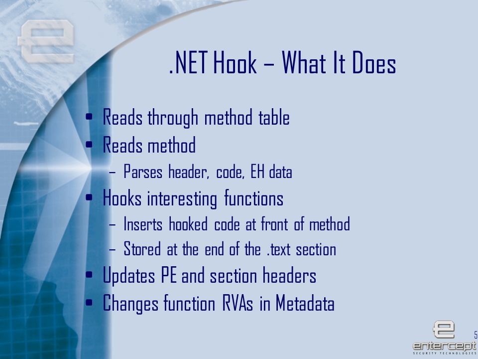 57.NET Hook – What It Does Reads through method table Reads method –Parses header, code, EH data Hooks interesting functions –Inserts hooked code at front of method –Stored at the end of the.text section Updates PE and section headers Changes function RVAs in Metadata