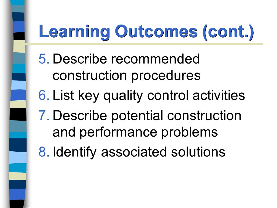 5.Describe recommended construction procedures 6.List key quality control activities 7.Describe potential construction and performance problems 8.Identify associated solutions Learning Outcomes (cont.)