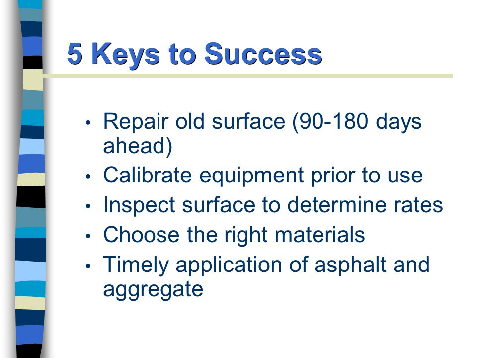 5 Keys to Success Repair old surface (90-180 days ahead) Calibrate equipment prior to use Inspect surface to determine rates Choose the right materials Timely application of asphalt and aggregate