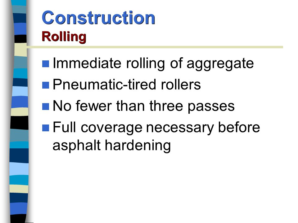 Immediate rolling of aggregate Pneumatic-tired rollers No fewer than three passes Full coverage necessary before asphalt hardening Construction Rolling