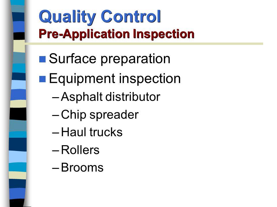 Surface preparation Equipment inspection –Asphalt distributor –Chip spreader –Haul trucks –Rollers –Brooms Quality Control Pre-Application Inspection