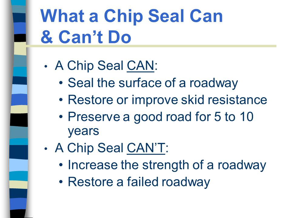 What a Chip Seal Can & Can't Do A Chip Seal CAN: Seal the surface of a roadway Restore or improve skid resistance Preserve a good road for 5 to 10 years A Chip Seal CAN'T: Increase the strength of a roadway Restore a failed roadway