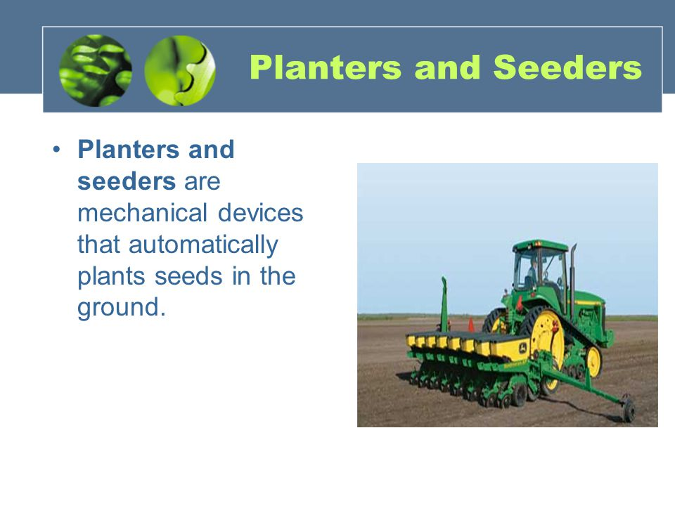 Planters and Seeders Planters and seeders are mechanical devices that automatically plants seeds in the ground.