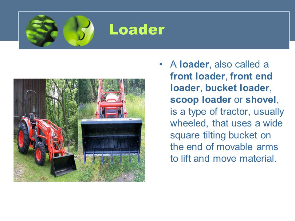 Loader A loader, also called a front loader, front end loader, bucket loader, scoop loader or shovel, is a type of tractor, usually wheeled, that uses a wide square tilting bucket on the end of movable arms to lift and move material.