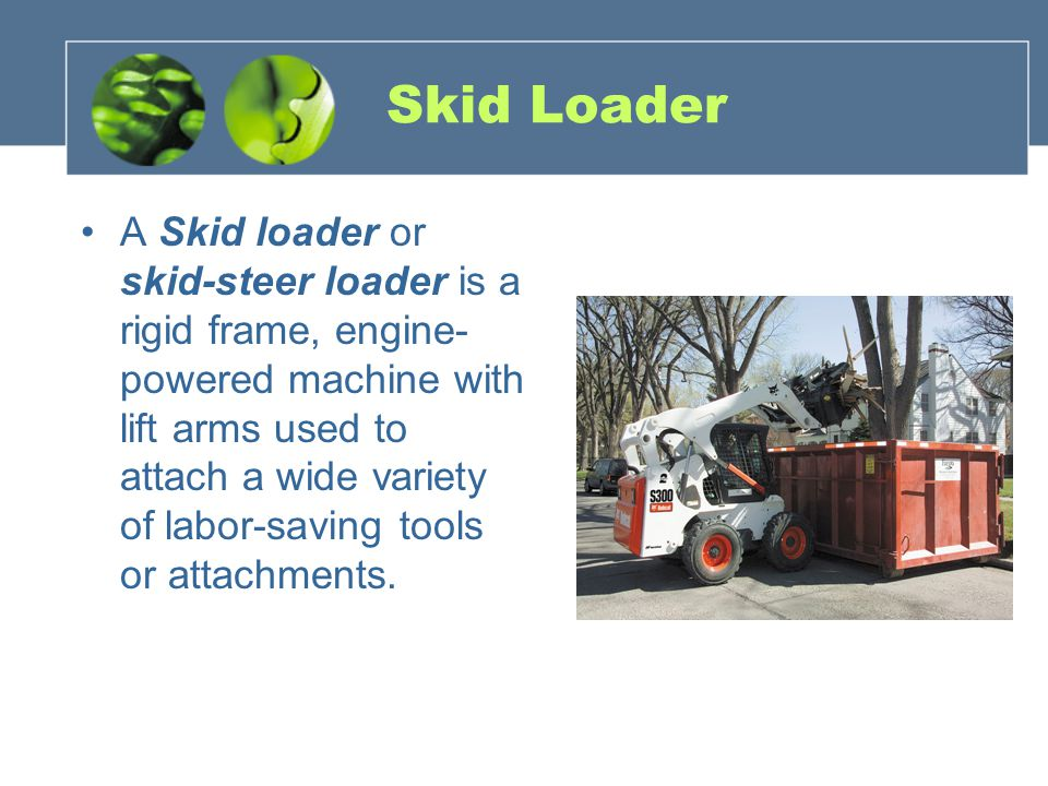 Skid Loader A Skid loader or skid-steer loader is a rigid frame, engine- powered machine with lift arms used to attach a wide variety of labor-saving tools or attachments.