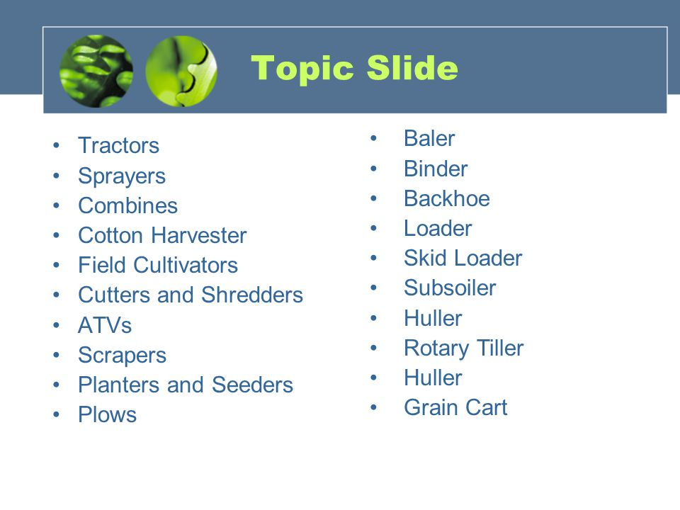 Topic Slide Tractors Sprayers Combines Cotton Harvester Field Cultivators Cutters and Shredders ATVs Scrapers Planters and Seeders Plows Baler Binder Backhoe Loader Skid Loader Subsoiler Huller Rotary Tiller Huller Grain Cart