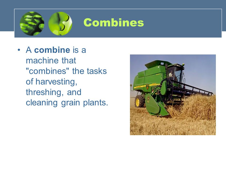 Combines A combine is a machine that combines the tasks of harvesting, threshing, and cleaning grain plants.
