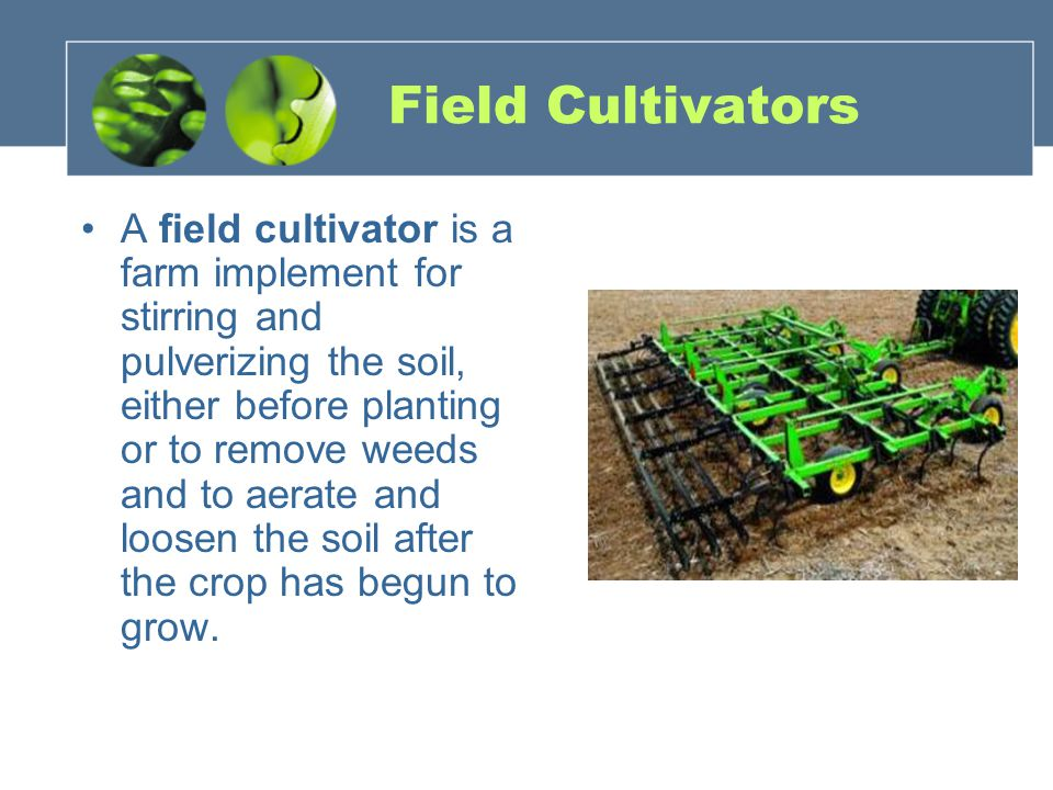 Field Cultivators A field cultivator is a farm implement for stirring and pulverizing the soil, either before planting or to remove weeds and to aerate and loosen the soil after the crop has begun to grow.