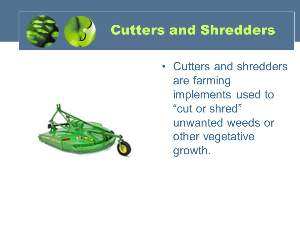 Cutters and Shredders Cutters and shredders are farming implements used to cut or shred unwanted weeds or other vegetative growth.