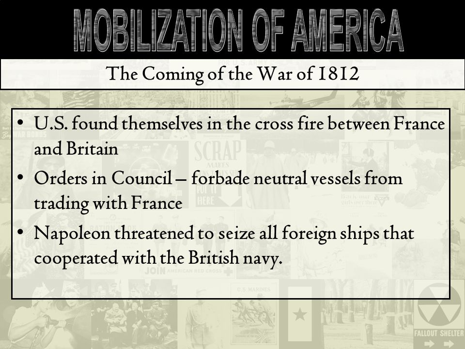 The Coming of the War of 1812 U.S. found themselves in the cross fire between France and Britain Orders in Council – forbade neutral vessels from trad