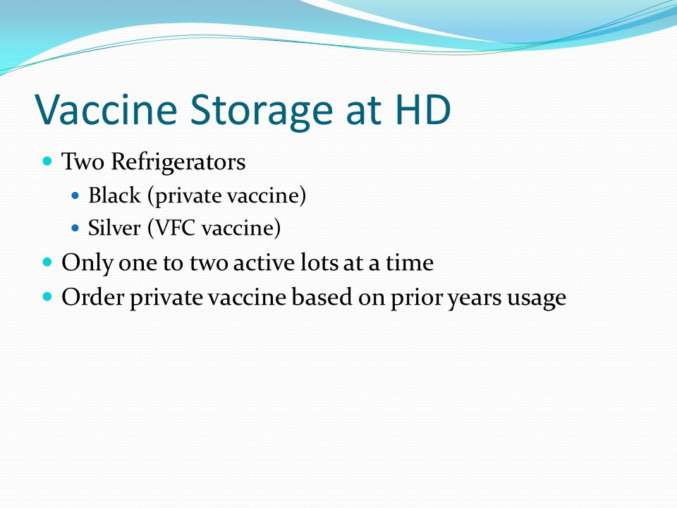 Vaccine Storage at HD Two Refrigerators Black (private vaccine) Silver (VFC vaccine) Only one to two active lots at a time Order private vaccine based