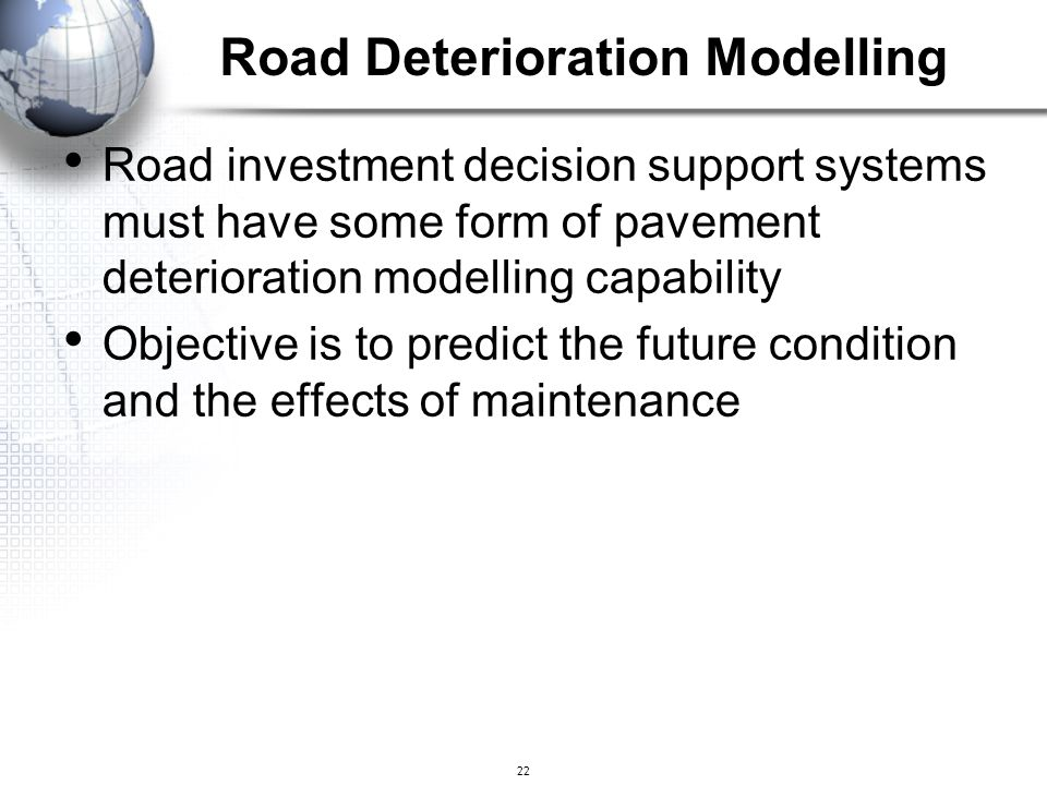 22 Road investment decision support systems must have some form of pavement deterioration modelling capability Objective is to predict the future cond