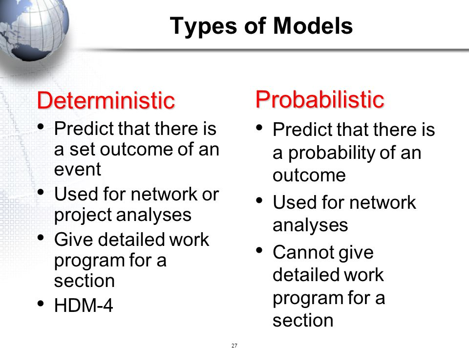 27 Deterministic Predict that there is a set outcome of an event Used for network or project analyses Give detailed work program for a section HDM-4 P