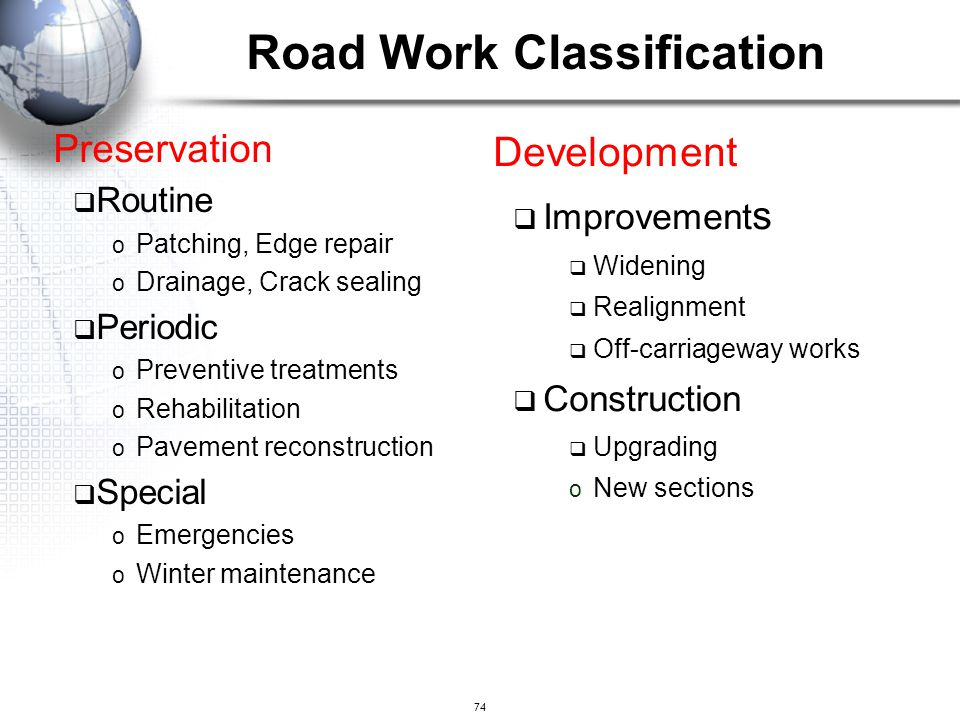 74 Road Work Classification Preservation  Routine o Patching, Edge repair o Drainage, Crack sealing  Periodic o Preventive treatments o Rehabilitati