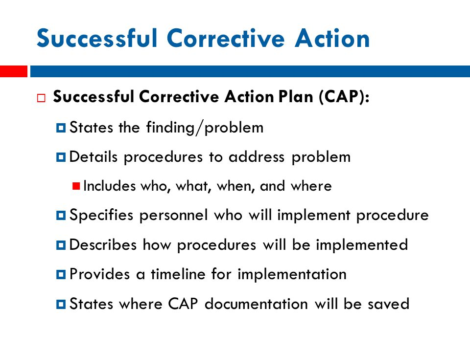 Successful Corrective Action  Successful Corrective Action Plan (CAP):  States the finding/problem  Details procedures to address problem Includes who, what, when, and where  Specifies personnel who will implement procedure  Describes how procedures will be implemented  Provides a timeline for implementation  States where CAP documentation will be saved