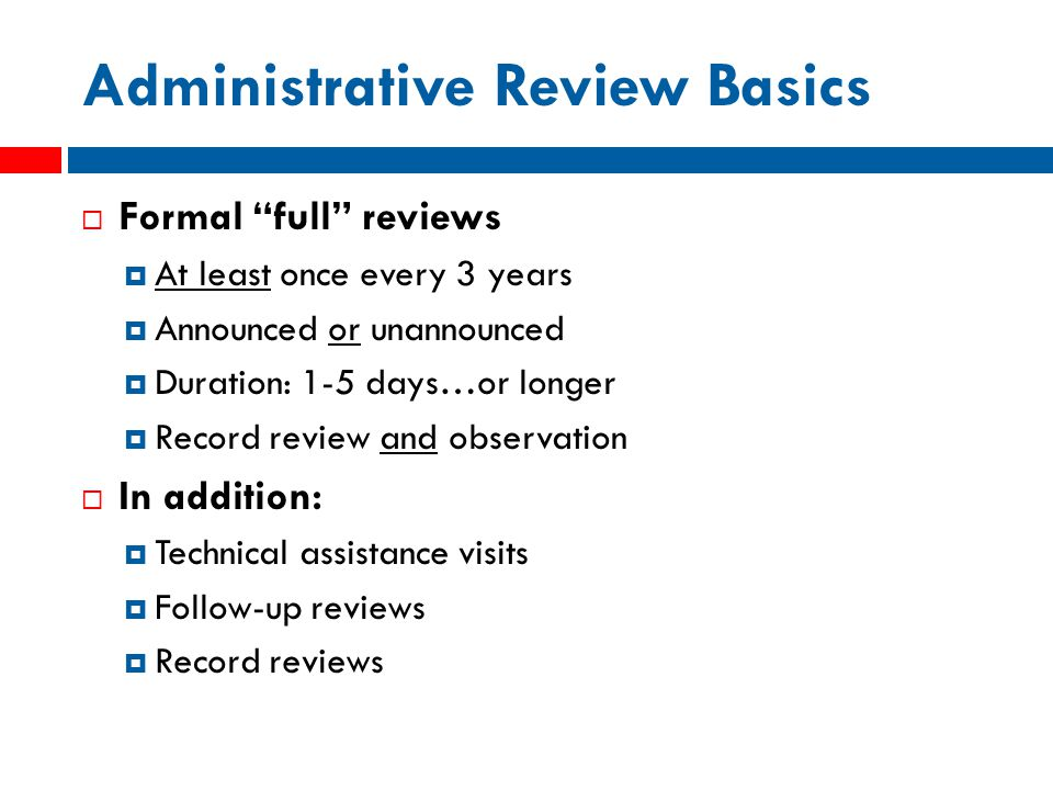 Administrative Review Basics  Formal full reviews  At least once every 3 years  Announced or unannounced  Duration: 1-5 days…or longer  Record review and observation  In addition:  Technical assistance visits  Follow-up reviews  Record reviews