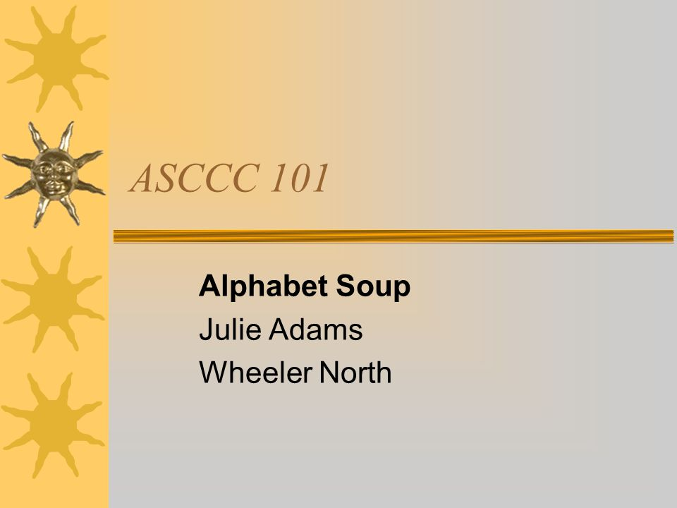 ASCCC 101 Alphabet Soup Julie Adams Wheeler North