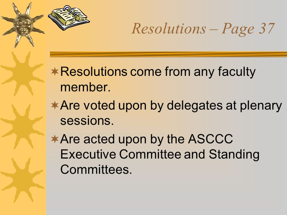 Resolutions – Page 37  Resolutions come from any faculty member.  Are voted upon by delegates at plenary sessions.  Are acted upon by the ASCCC Exe