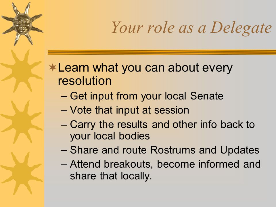 Your role as a Delegate  Learn what you can about every resolution –Get input from your local Senate –Vote that input at session –Carry the results and other info back to your local bodies –Share and route Rostrums and Updates –Attend breakouts, become informed and share that locally.