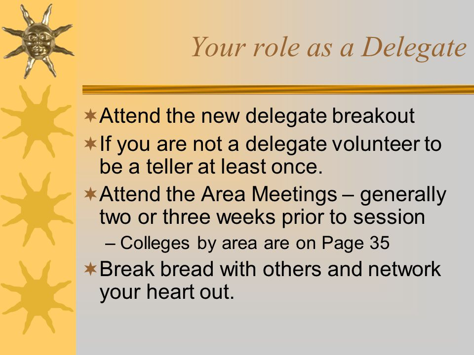 Your role as a Delegate  Attend the new delegate breakout  If you are not a delegate volunteer to be a teller at least once.