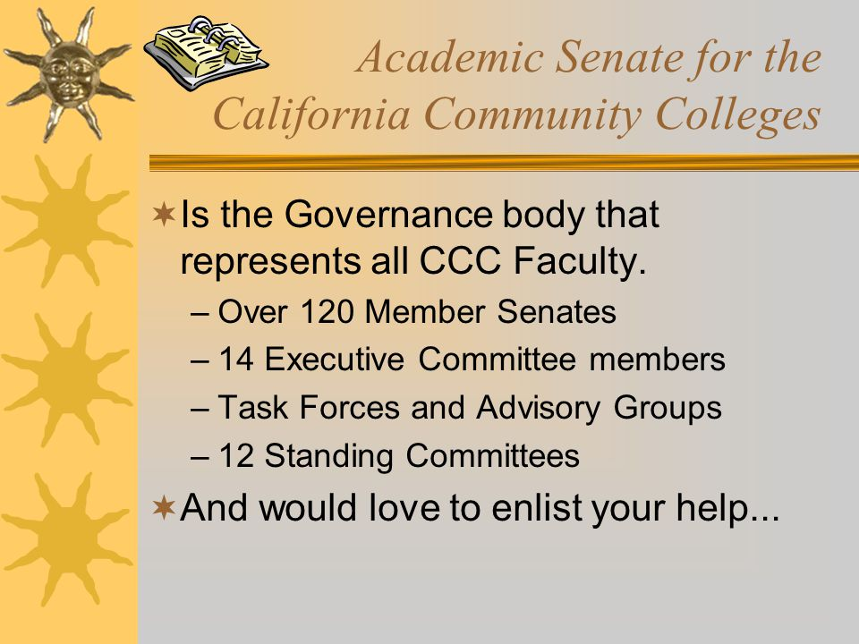 Academic Senate for the California Community Colleges  Is the Governance body that represents all CCC Faculty. –Over 120 Member Senates –14 Executive