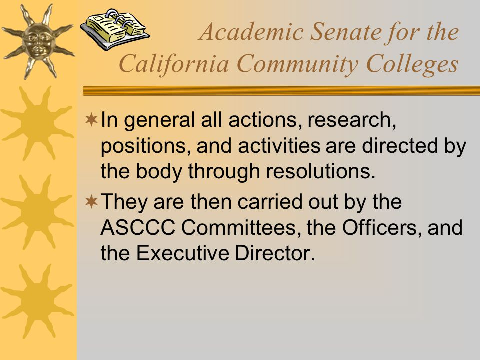 Academic Senate for the California Community Colleges  In general all actions, research, positions, and activities are directed by the body through r