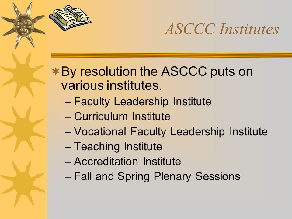 ASCCC Institutes  By resolution the ASCCC puts on various institutes. –Faculty Leadership Institute –Curriculum Institute –Vocational Faculty Leaders