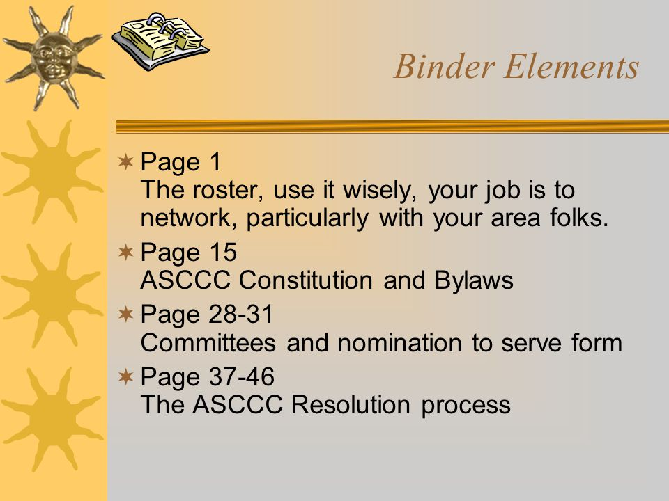 Binder Elements  Page 1 The roster, use it wisely, your job is to network, particularly with your area folks.  Page 15 ASCCC Constitution and Bylaws